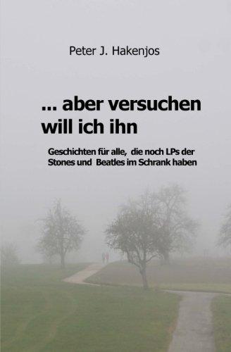 Buchseite und Rezensionen zu '... aber versuchen will ich ihn: Geschichten fuer alle, die noch LPs von den Stones und Beatles im Schrank haben.' von Peter J. Hakenjos