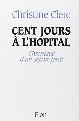 Cent jours à l'Hopital ; chronique d'un séjour forcé par Christine Clerc