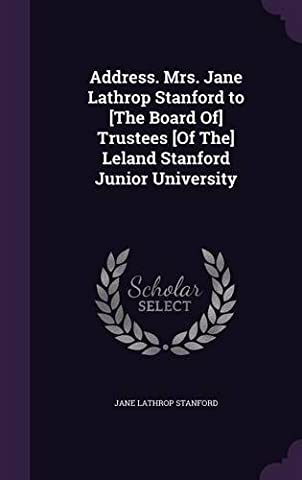 Address. Mrs. Jane Lathrop Stanford to [The Board Of] Trustees [Of The] Leland Stanford Junior (Junior Board)