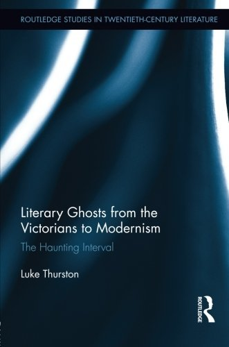 Literary Ghosts from the Victorians to Modernism: The Haunting Interval (Routledge Studies in Twentieth-Century Literature) by Luke Thurston (2014-02-16)