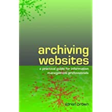Archiving Websites: A Practical Guide for Information Management Professionals by Adrian Brown (2006-09-01)