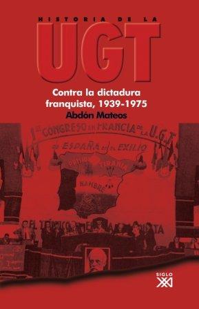 Historia de la UGT. Vol. 5: Contra la dictadura franquista, 1939-1975 por Abdón Mateos