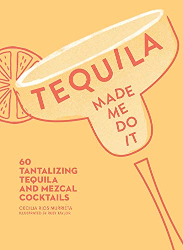 Tequila Made Me Do It: 60 Tantalizing Tequila and Mezcal Cocktails