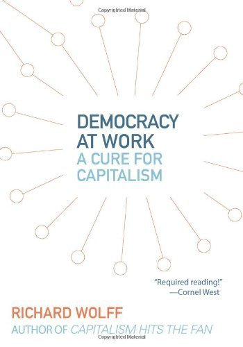 Democracy at Work: A Cure for Capitalism by Wolff, Richard D. (2012) Paperback