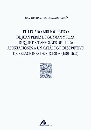 El legado bibliográfico de Juan Pérez de Guzmán y Boza, duque de T'Serclaes de Tilly: aportaciones a un catálogo descriptivo de relaciones de sucesos (1501-1625) (Tipobibliografía Española)
