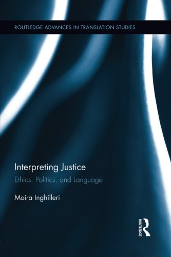 Interpreting Justice: Ethics, Politics and Language (Routledge Advances in Translation and Interpreting Studies)