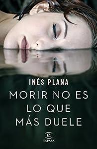 Morir no es lo que más duele par Inés Plana Giné
