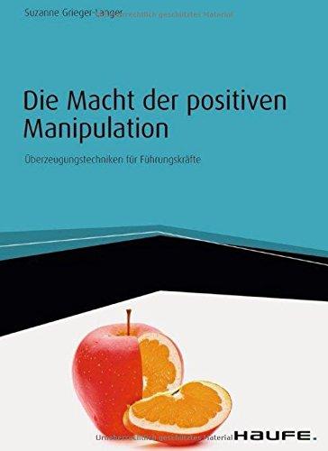 Die Macht der positiven Manipulation: Überzeugungstechniken für Führungskräfte (Haufe Fachbuch)