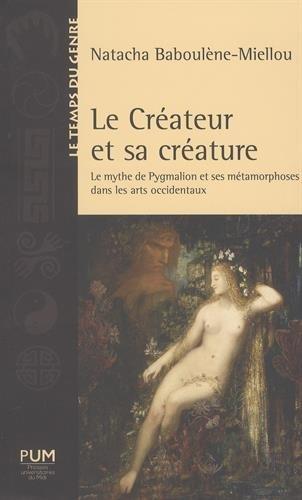 Le créateur et sa créature : Le mythe de Pygmalion et ses métamorphoses dans les arts occidentaux par Natacha Baboulène-Miellou