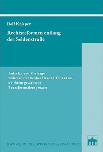 Rechtsreformen entlang der Seidenstraße: Aufsätze und Vorträge während der beobachtenden Teilnahme an einem gewaltigen Transformationsprozess