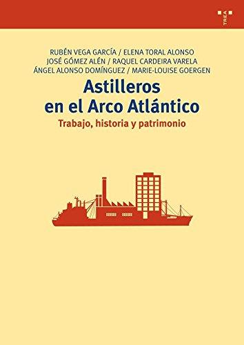 Astilleros En El Arco Atlántico. Trabajo, Historia Y Patrimonio (Biblioteconomía y Administración Cultural) por Rubén Vega García