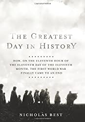 The Greatest Day in History: How, on the Eleventh Hour of the Eleventh Day of the Eleventh Month, the First World War Finally Came to an End by Nicholas Best (2008-10-14)