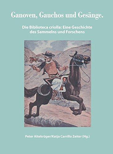 Ganoven, Gauchos und Gesänge: Die Biblioteca criolla: eine Geschichte des Sammelns und Forschens