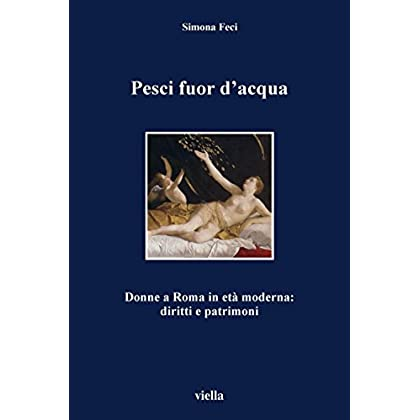 Pesci Fuor D'Acqua: Donne A Roma In Età Moderna: Diritti E Patrimoni (I Libri Di Viella Vol. 40)