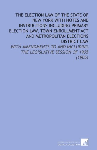 The Election Law of the State of New York With Notes and Instructions Including Primary Election Law, Town Enrollment Act and Metropolitan Elections the Legislative Session of 1905 (1905)