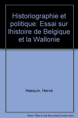 Historiographie et politique: Essai sur lhistoire de Belgique et la Wallonie par Hervé Hasquin