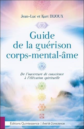 Guide de la guérison corps-mental-me - De l'ouverture de conscience à l'élévation spirituelle par Jean-Luc Dijoux & Kurt Dijoux