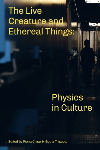 The Live Creature and Ethereal Things: Physics in Culture por Nicola Triscott