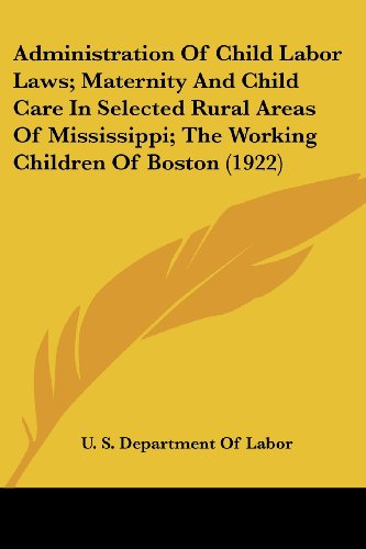 Administration of Child Labor Laws; Maternity and Child Care in Selected Rural Areas of Mississippi; The Working Children of Boston (1922)