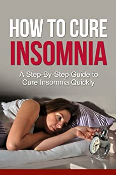 How To Cure Insomnia: A Step-By-Step Guide To Cure Insomnia Quickly (Get Bonus Here) by [Johnson MD, Daniel]