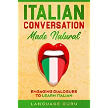 Italian Conversation Made Natural: Engaging Dialogues to Learn Italian (Italian Edition)