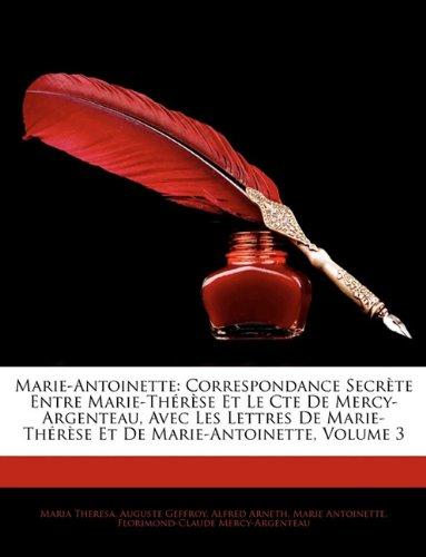 Marie-Antoinette: Correspondance Secrte Entre Marie-Thrse Et Le Cte de Mercy-Argenteau, Avec Les Lettres de Marie-Thrse Et de Marie-Anto