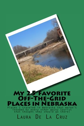 My 25 Favorite Off-The- Grid Places in Nebraska: Places I traveled in Nebraska that weren't invaded by every other wacky tourist that thought they should go there!