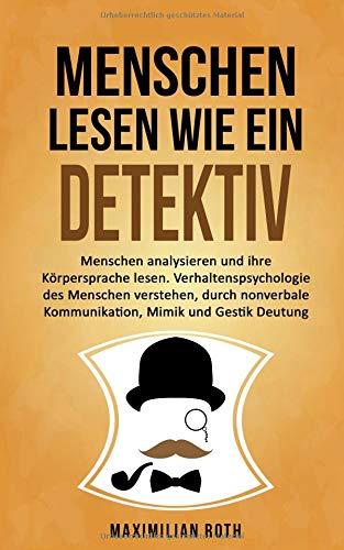 Menschen lesen wie ein Detektiv: Menschen analysieren und ihre Körpersprache lesen. Verhaltenspsychologie des Menschen verstehen, durch nonverbale Kommunikation, Mimik und Gestik Deutung
