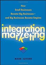 Integration Marketing: How Small Businesses Become Big Businesses ? and Big Businesses Become Empires by Mark Joyner (2009-05-26)