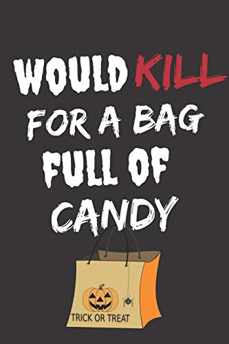 Would Kill For A Bag Full Of Candy: Halloween Themed Journal For Everyone Who Loves The Spooky Season Fit As Gift For Family and Friends This Creepy Holidays and Beyond
