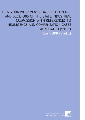 New York Workmen's Compensation Act and Decisions of the State Industrial Commission With References to Negligence and Compensation Cases Annotated (1916 )