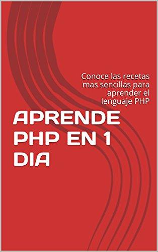 APRENDE PHP EN 1 DIA: Conoce las recetas mas sencillas para aprender el lenguaje PHP por Wilfrido Piña Cruz