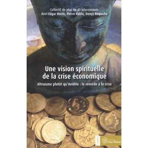 Une vision spirituelle de la crise économique : Altruisme plutôt qu'avidité : le remède à la crise by Edgar Morin;Pierre Rabhi;Denys Rinpoché;Annie Pech;Collectif(2012-04-13)