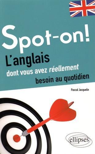 Spot-On ! : L'anglais dont vous avez réellement besoin au quotidien par Pascal Jacquelin
