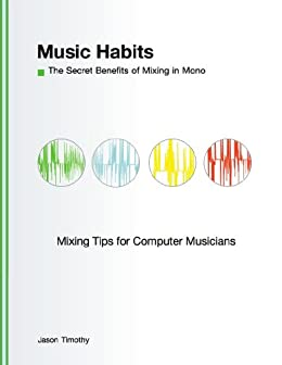 Music Habits: The Secret Benefits to Mixing in Mono: Mixing Tips for Computer Musicians (English Edition) par [Timothy, Jason]