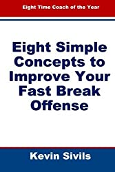 Eight Simple Concepts to Improve Your Fast Break Offense by Kevin Sivils (2012-02-10)