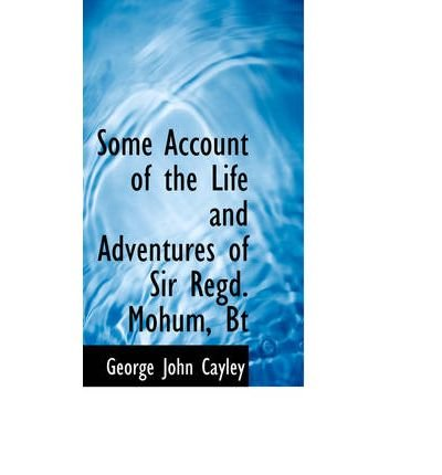 [(Some Account of the Life and Adventures of Sir Regd. Mohum, BT )] [Author: George John Cayley] [Dec-2008]