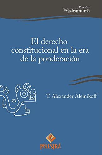 El derecho constitucional en la era de la ponderación (Palestra Extramuros nº 3) por Alexander Aleinikoff
