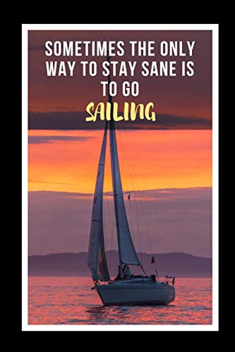 Sometimes The Only Way To Stay Sane Is To Go Sailing: Novelty Lined Notebook / Journal To Write In Perfect Gift Item (6 x 9 inches) -