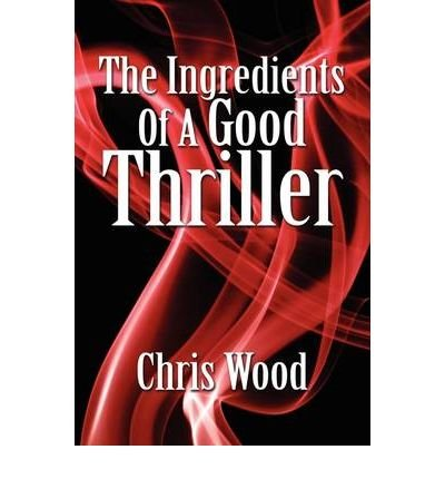 [(The Ingredients of a Good Thriller: A Simple Guide to Noir, Cops, Gangsters, Heists, Badasses in Book and Film, and How to Make That Genre Work for You)] [Author: Chris Wood] published on (November, 2008)
