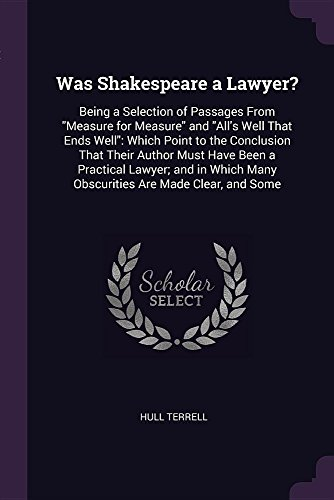 "Was Shakespeare a Lawyer?: Being a Selection of Passages From ""Measure for Measure"" and ""All's Well That Ends Well"": Which Point to the Conclusion ... Many Obscurities Are Made Clear, and Some"