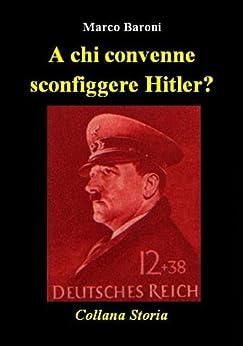 A chi convenne sconfiggere Hitler? (Storia) di [Baroni, Marco]