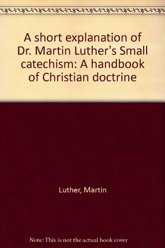A short explanation of Dr. Martin Luther's Small catechism: A handbook of Christian doctrine