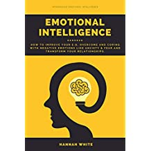 Emotional Intelligence: How to Improve Your E.q, Overcome and Coping With Negative Emotions Like Anxiety & Fear and Transform Your Relationships (English Edition)