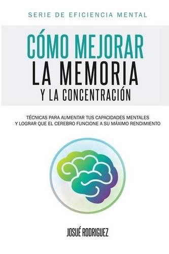Cómo mejorar la memoria y la concentración: Técnicas para aumentar tus capacidades mentales y lograr que el cerebro funcione a su máximo rendimiento (Eficiencia Mental) por Josué Rodriguez