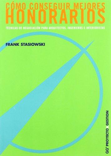 Cómo conseguir mejores honorarios: Técnicas de negociación para arquitectos, ingenieros e interioristas (Proyecto y gestión) por Frank a. Stasiowski
