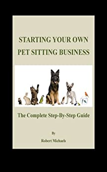 Starting Your Own Pet Sitting Business: The Complete Step-By-Step Guide (English Edition) di [Michaels, Robert]