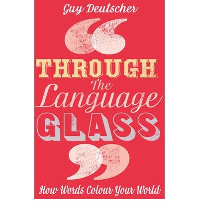 Through the Language Glass How Words Colour Your World by Deutscher, Guy ( Author ) ON Jun-03-2010, Hardback