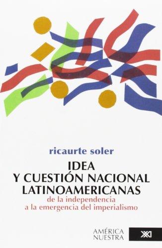 Idea y cuestion nacional latinoamericanas: De la independencia a la emergencia del imperialismo (América nuestra) por Ricaurte Soler