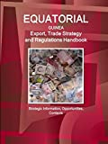 Equatorial Guinea Export, Trade Strategy and Regulations Handbook - Strategic Information, Opportunities, Contacts (Us Governmen Agencies Business Library)